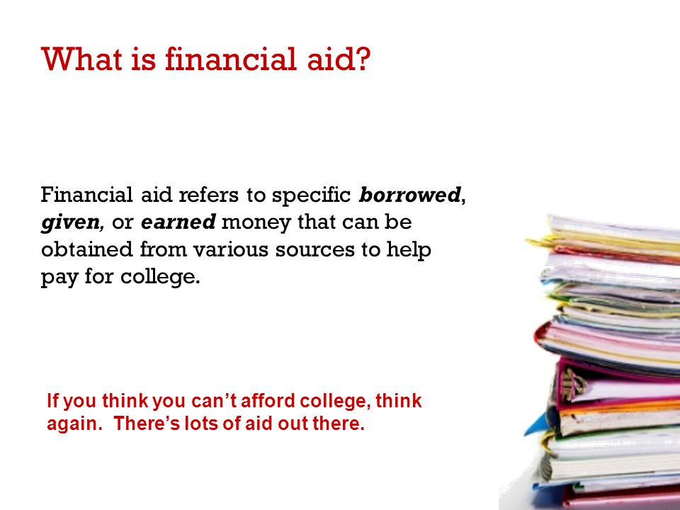 Financial aid refers to specific borrowed, given, or earned money that can be obtained from various sources to help pay for college.