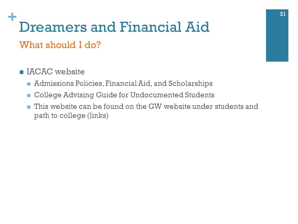 + Dreamers and Financial Aid IACAC website Admissions Policies, Financial Aid, and Scholarships College Advising Guide for Undocumented Students This website can be found on the GW website under students and path to college (links) 31 What should I do