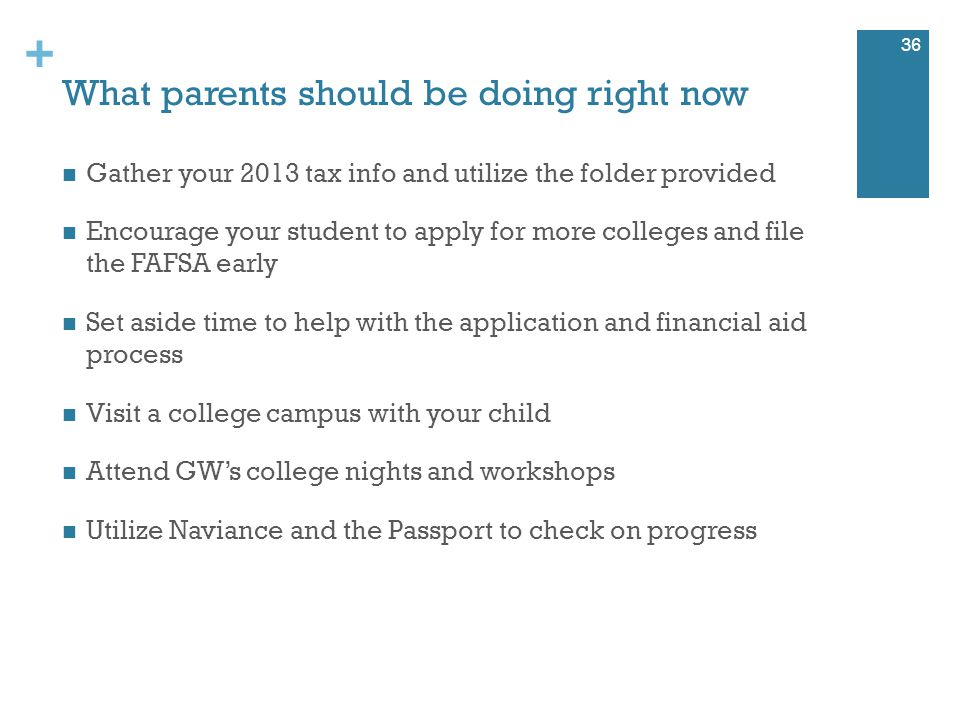 + What parents should be doing right now Gather your 2013 tax info and utilize the folder provided Encourage your student to apply for more colleges and file the FAFSA early Set aside time to help with the application and financial aid process Visit a college campus with your child Attend GW's college nights and workshops Utilize Naviance and the Passport to check on progress 36
