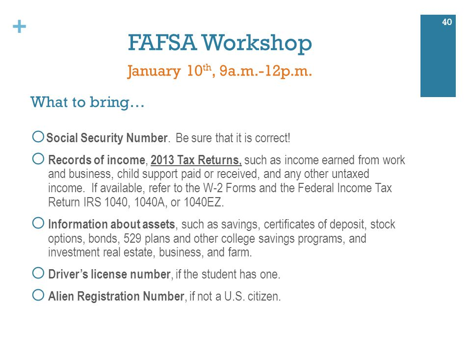 + FAFSA Workshop 40 January 10 th, 9a.m.-12p.m. o Social Security Number.