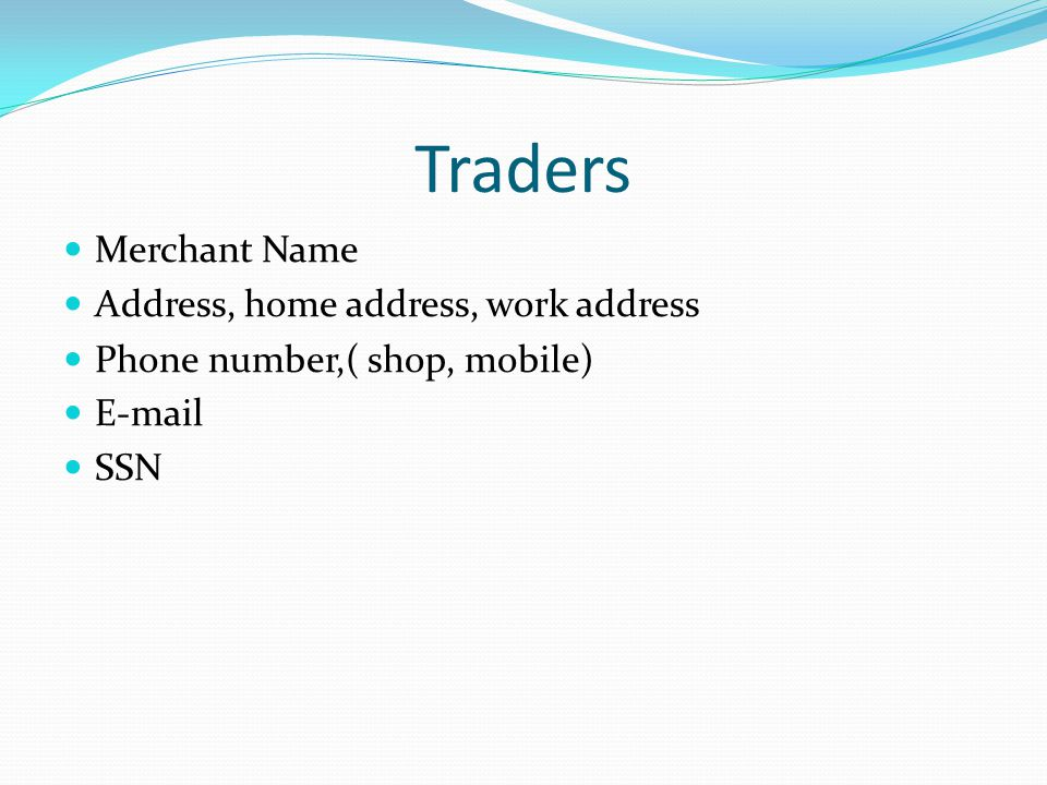 Traders Merchant Name Address, home address, work address Phone number,( shop, mobile) E-mail SSN
