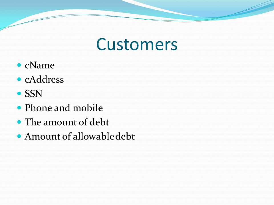 Customers cName cAddress SSN Phone and mobile The amount of debt Amount of allowable debt