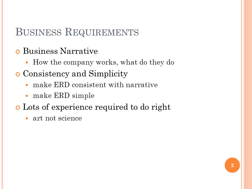 B USINESS R EQUIREMENTS Business Narrative How the company works, what do they do Consistency and Simplicity make ERD consistent with narrative make E