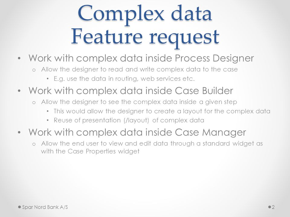 Complex data Feature request Work with complex data inside Process Designer o Allow the designer to read and write complex data to the case E.g.