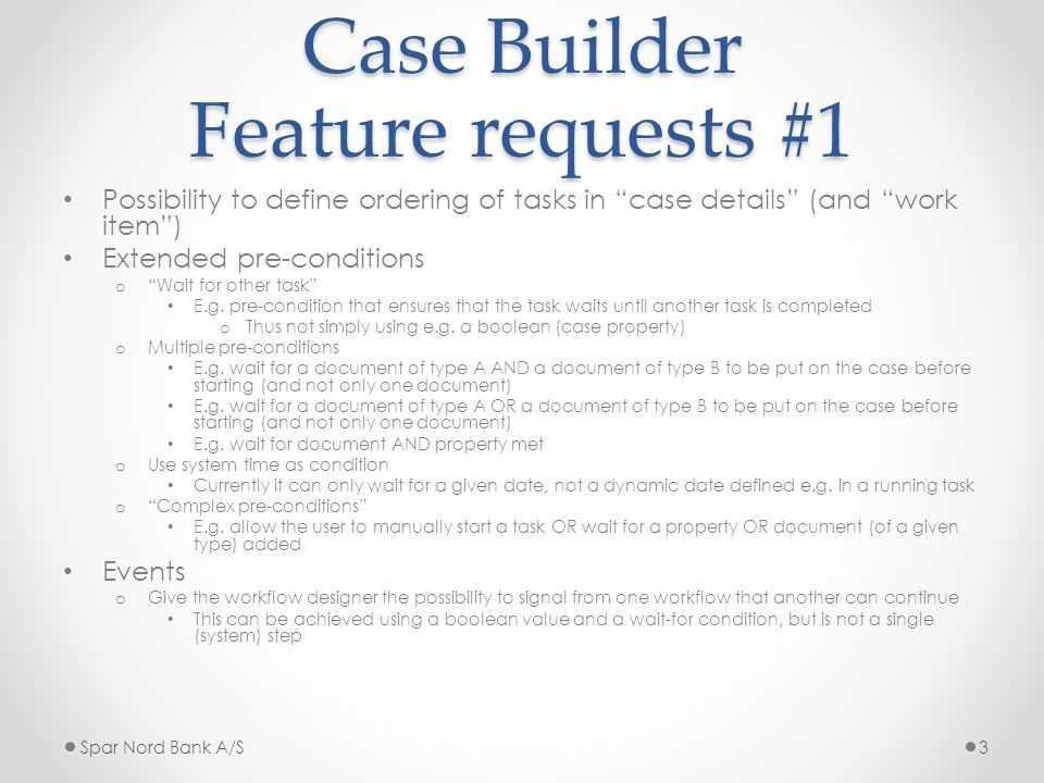 Case Builder Feature requests #1 Possibility to define ordering of tasks in case details (and work item ) Extended pre-conditions o Wait for other task E.g.