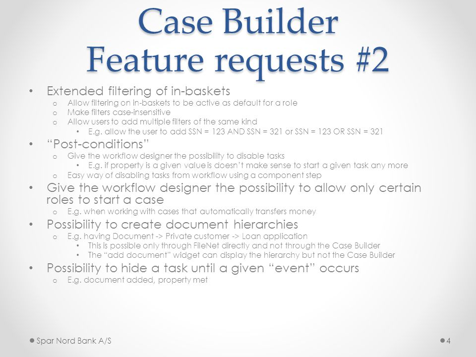 Case Builder Feature requests #2 Extended filtering of in-baskets o Allow filtering on in-baskets to be active as default for a role o Make filters case-insensitive o Allow users to add multiple filters of the same kind E.g.