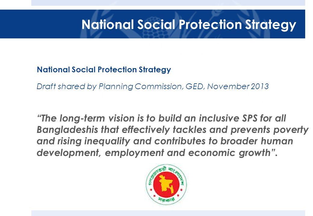 Draft shared by Planning Commission, GED, November 2013 The long-term vision is to build an inclusive SPS for all Bangladeshis that effectively tackles and prevents poverty and rising inequality and contributes to broader human development, employment and economic growth .