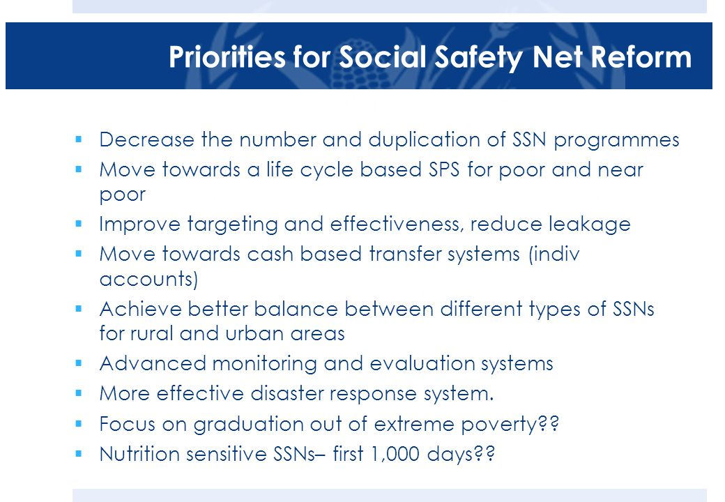 Priorities for Social Safety Net Reform  Decrease the number and duplication of SSN programmes  Move towards a life cycle based SPS for poor and near poor  Improve targeting and effectiveness, reduce leakage  Move towards cash based transfer systems (indiv accounts)  Achieve better balance between different types of SSNs for rural and urban areas  Advanced monitoring and evaluation systems  More effective disaster response system.