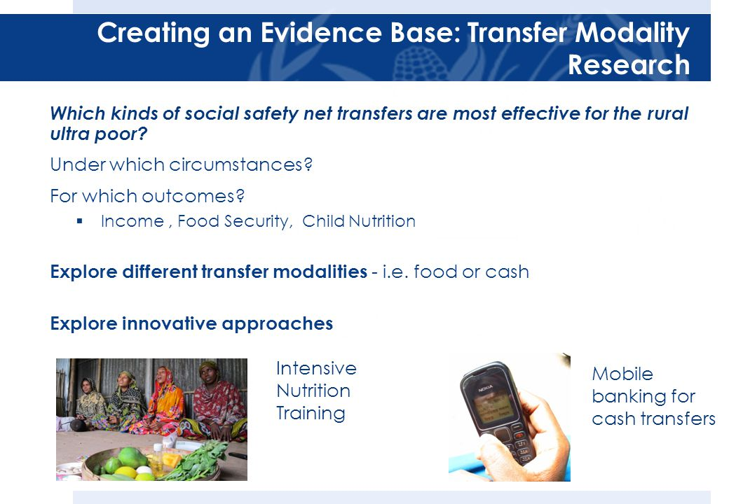Creating an Evidence Base: Transfer Modality Research Which kinds of social safety net transfers are most effective for the rural ultra poor.