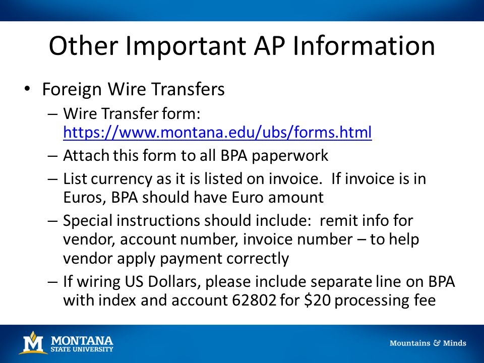 Other Important AP Information Foreign Wire Transfers – Wire Transfer form: https://www.montana.edu/ubs/forms.html https://www.montana.edu/ubs/forms.h