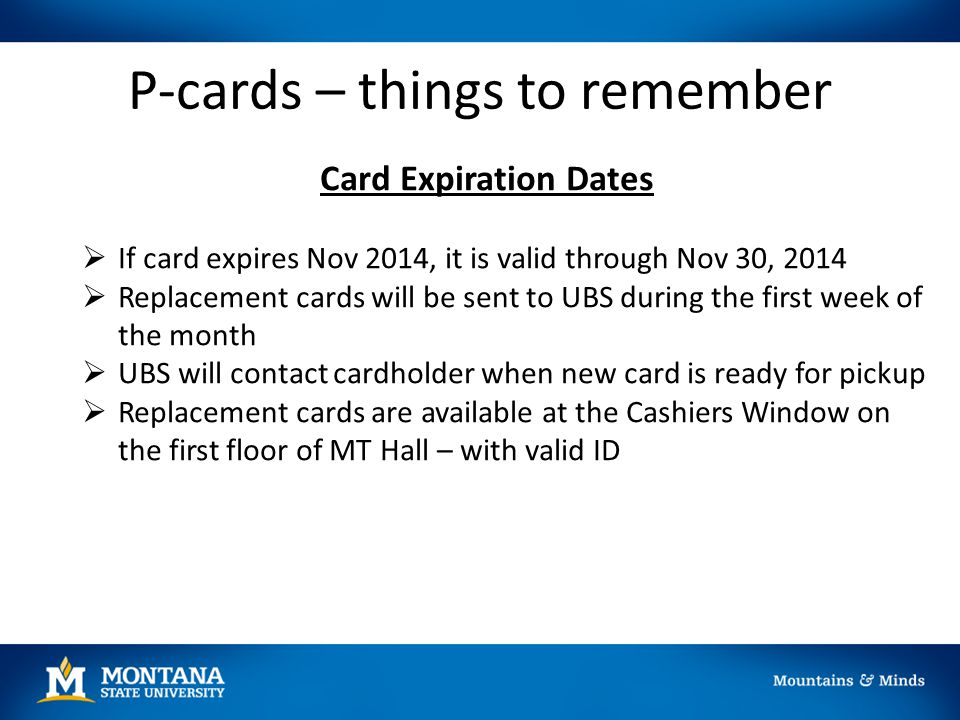 P-cards – things to remember Card Expiration Dates  If card expires Nov 2014, it is valid through Nov 30, 2014  Replacement cards will be sent to UB