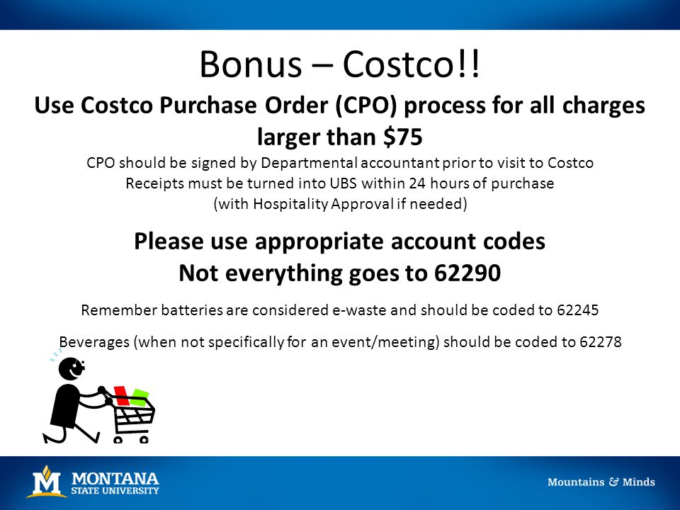 Bonus – Costco!! Use Costco Purchase Order (CPO) process for all charges larger than $75 CPO should be signed by Departmental accountant prior to visi