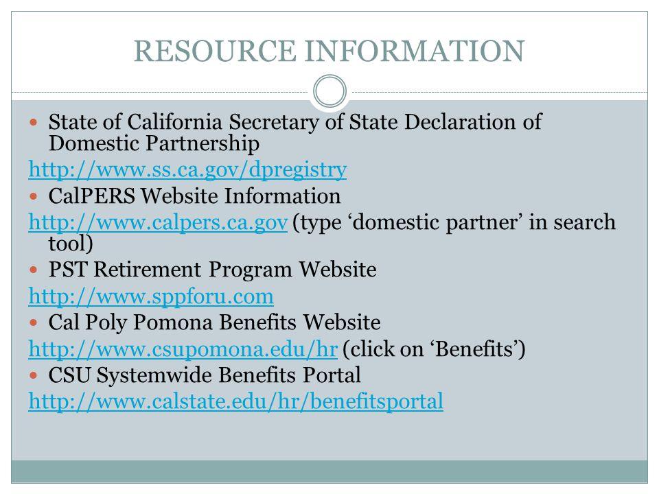 RESOURCE INFORMATION State of California Secretary of State Declaration of Domestic Partnership http://www.ss.ca.gov/dpregistry CalPERS Website Information http://www.calpers.ca.govhttp://www.calpers.ca.gov (type 'domestic partner' in search tool) PST Retirement Program Website http://www.sppforu.com Cal Poly Pomona Benefits Website http://www.csupomona.edu/hrhttp://www.csupomona.edu/hr (click on 'Benefits') CSU Systemwide Benefits Portal http://www.calstate.edu/hr/benefitsportal