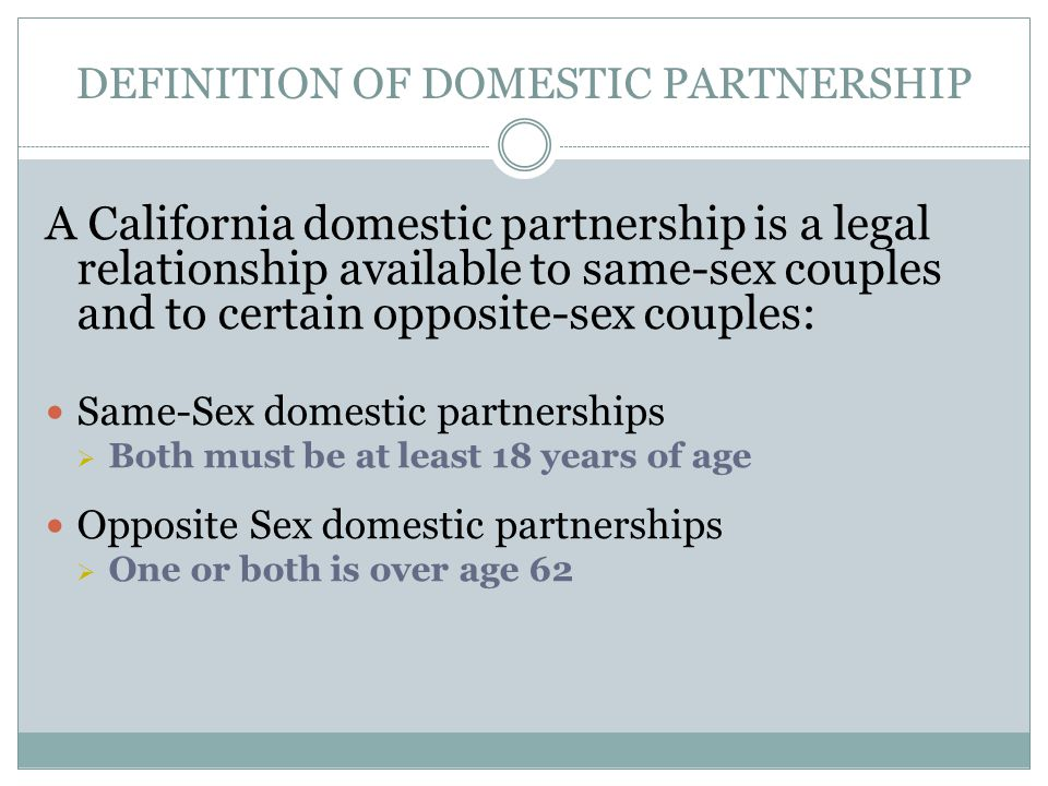 DEFINITION OF DOMESTIC PARTNERSHIP A California domestic partnership is a legal relationship available to same-sex couples and to certain opposite-sex couples: Same-Sex domestic partnerships  Both must be at least 18 years of age Opposite Sex domestic partnerships  One or both is over age 62