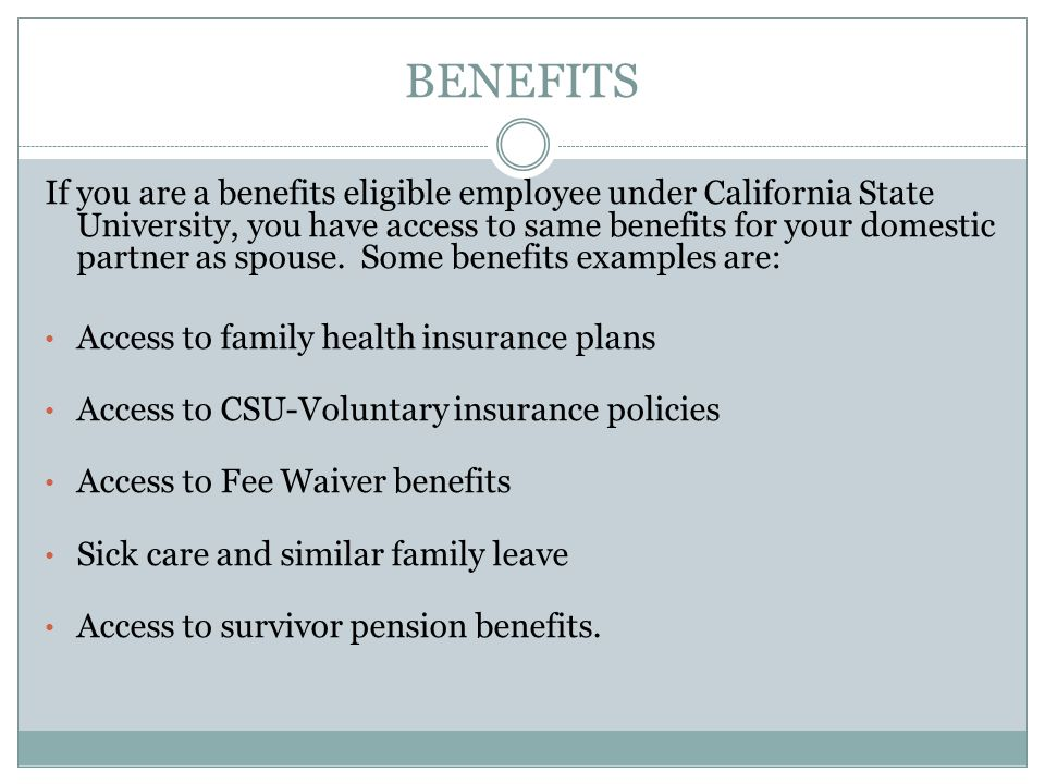 BENEFITS If you are a benefits eligible employee under California State University, you have access to same benefits for your domestic partner as spou