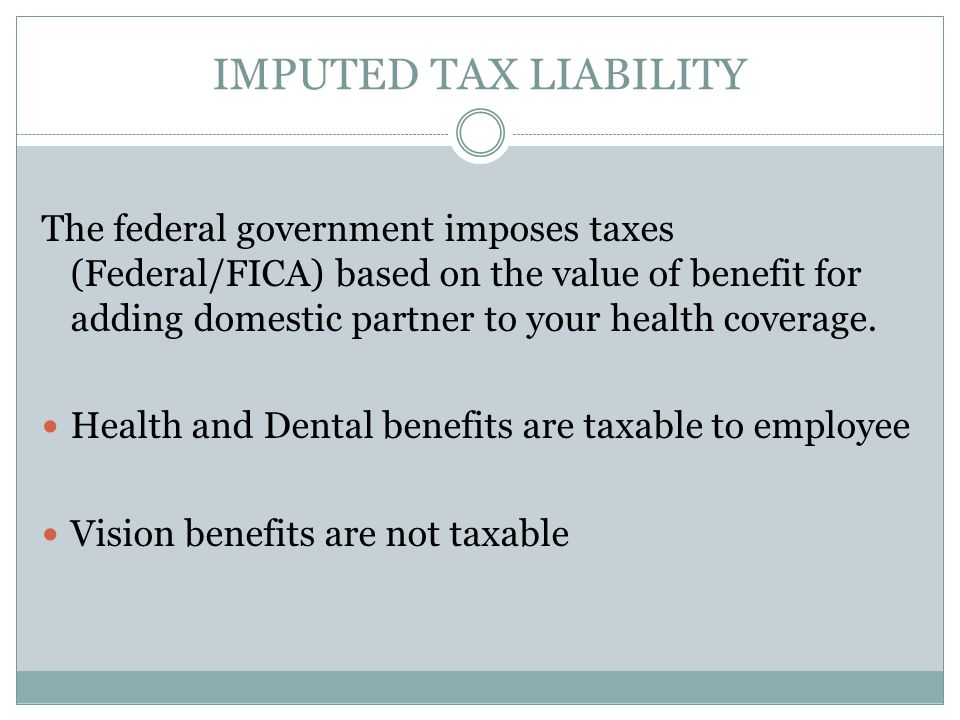 IMPUTED TAX LIABILITY The federal government imposes taxes (Federal/FICA) based on the value of benefit for adding domestic partner to your health coverage.