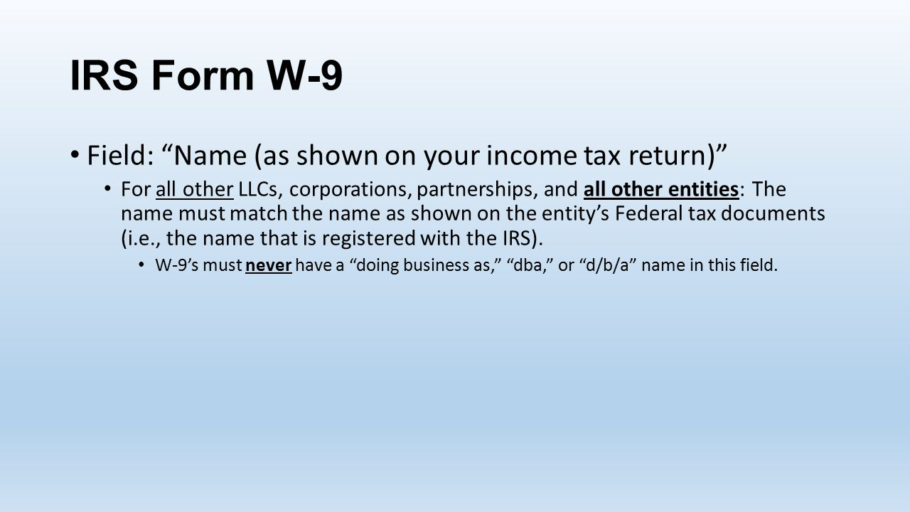 IRS Form W-9 Field: Name (as shown on your income tax return) For all other LLCs, corporations, partnerships, and all other entities:The name must match the name as shown on the entity's Federal tax documents (i.e., the name that is registered with the IRS).