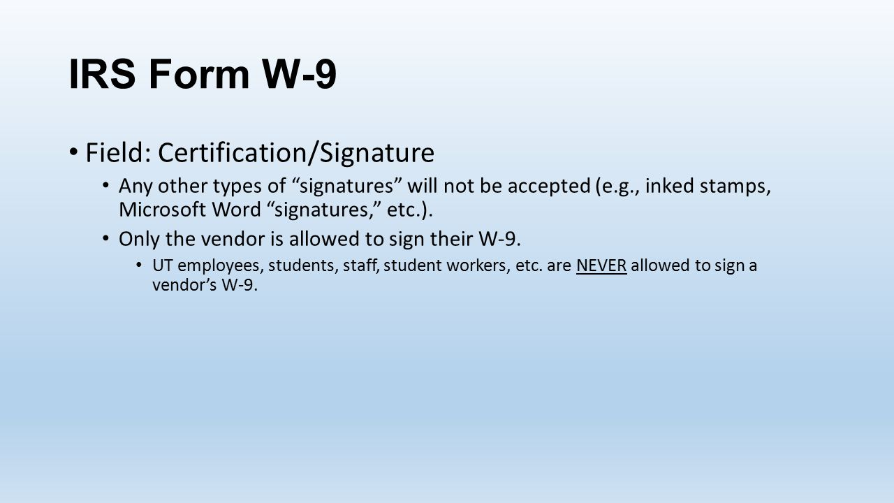 IRS Form W-9 Field: Certification/Signature Any other types of signatures will not be accepted (e.g., inked stamps, Microsoft Word signatures, etc.).