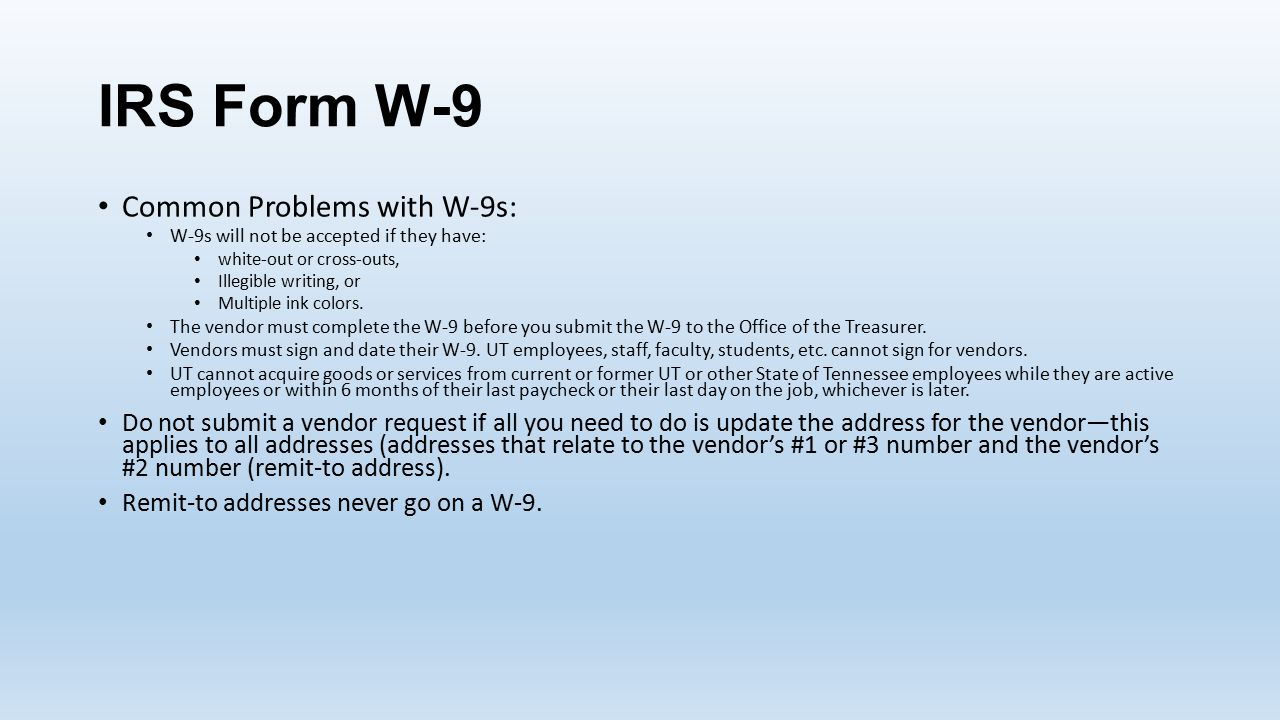IRS Form W-9 Common Problems with W-9s: W-9s will not be accepted if they have: white-out or cross-outs, Illegible writing, or Multiple ink colors.
