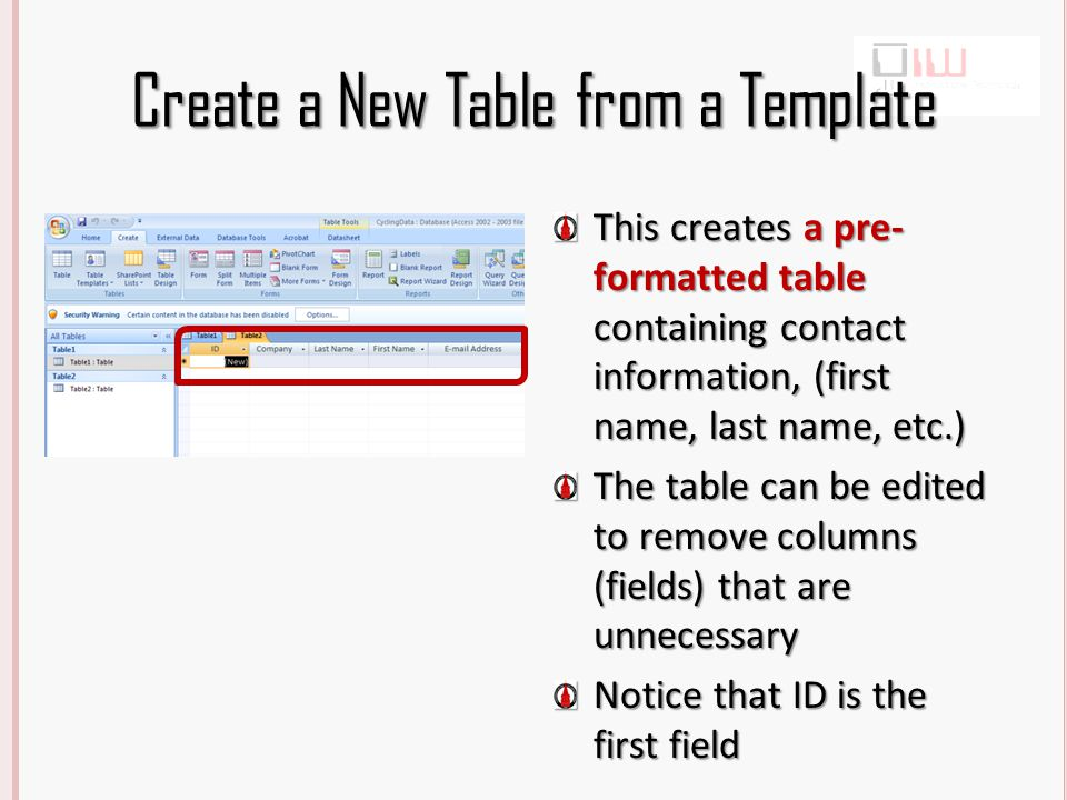 Create a New Table from a Template This creates a pre- formatted table containing contact information, (first name, last name, etc.) The table can be edited to remove columns (fields) that are unnecessary Notice that ID is the first field