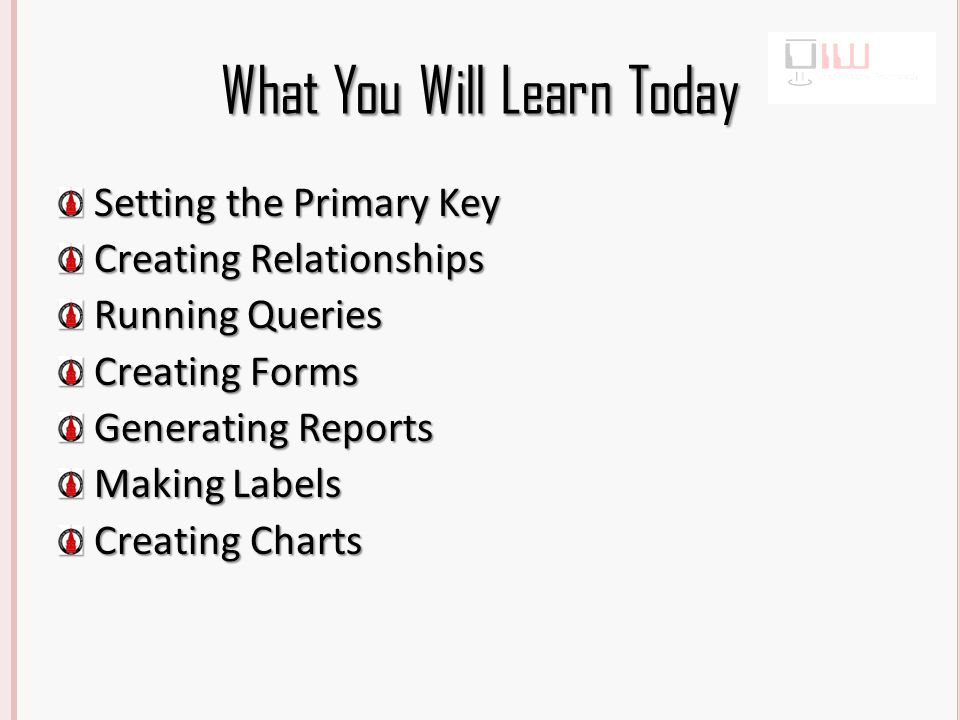 What You Will Learn Today Setting the Primary Key Creating Relationships Running Queries Creating Forms Generating Reports Making Labels Creating Charts