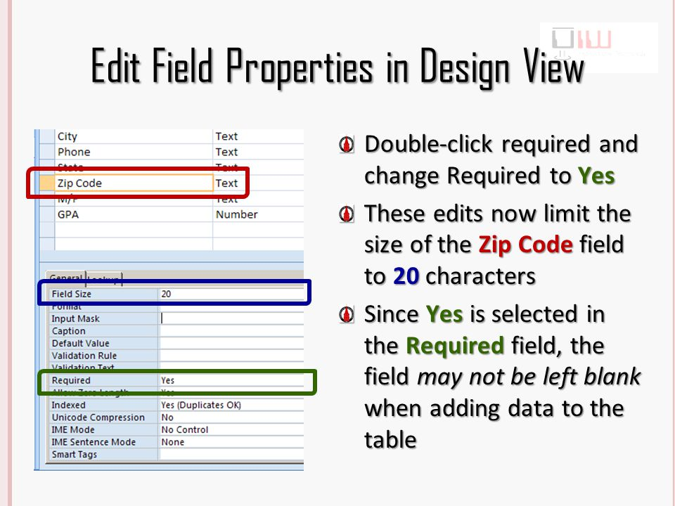 Edit Field Properties in Design View Double-click required and change Required to Yes These edits now limit the size of the Zip Code field to 20 characters Since Yes is selected in the Required field, the field may not be left blank when adding data to the table