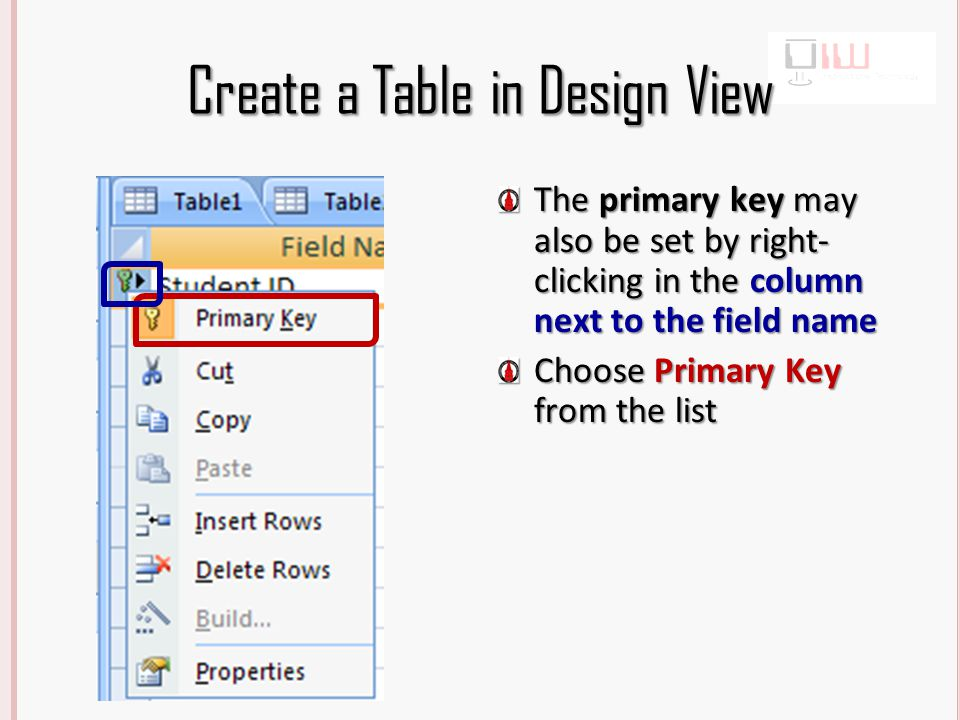 Create a Table in Design View The primary key may also be set by right- clicking in the column next to the field name Choose Primary Key from the list