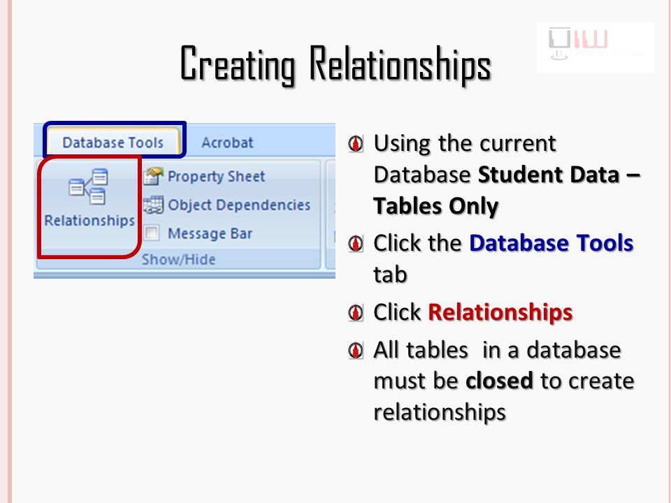 Creating Relationships Using the current Database Student Data – Tables Only Click the Database Tools tab Click Relationships All tables in a database must be closed to create relationships