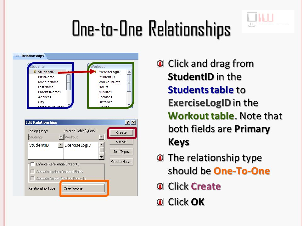 One-to-One Relationships Click and drag from StudentID in the Students table to ExerciseLogID in the Workout table.