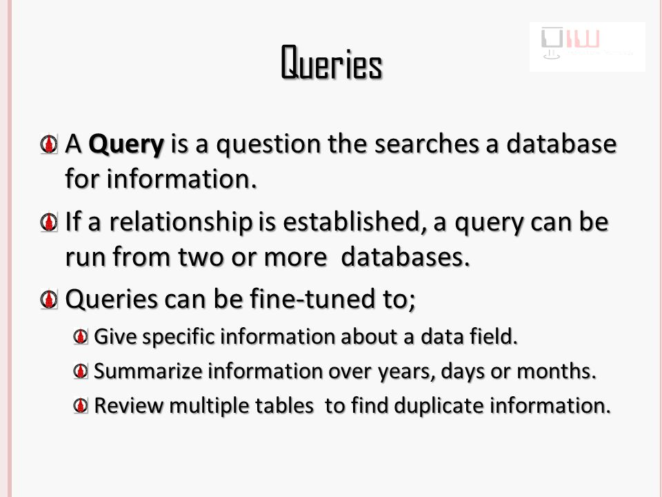 Queries A Query is a question the searches a database for information.