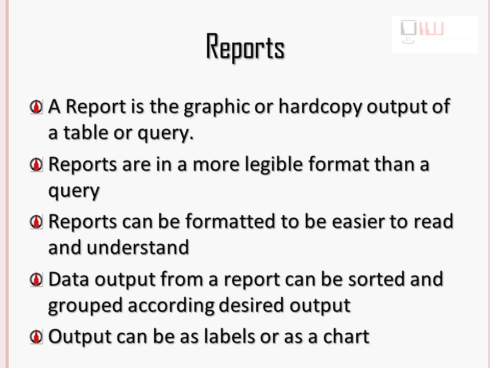 Reports A Report is the graphic or hardcopy output of a table or query.