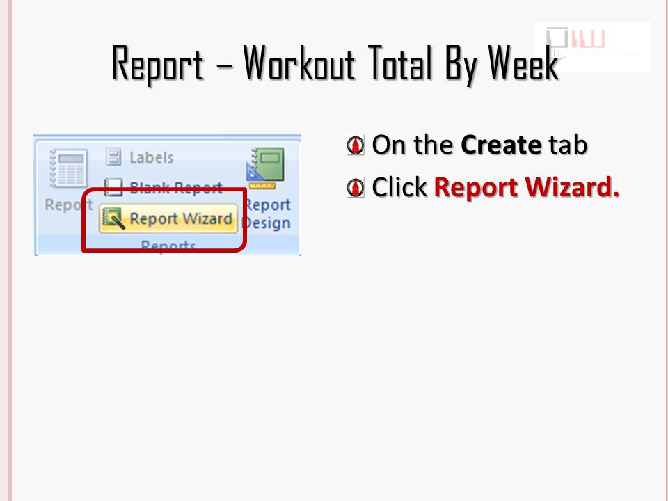 Report – Workout Total By Week From the Students table, select FirstName and LastName, From the Workout table, select WorkoutDate and Distance Click Next Accept the defaults Click Next