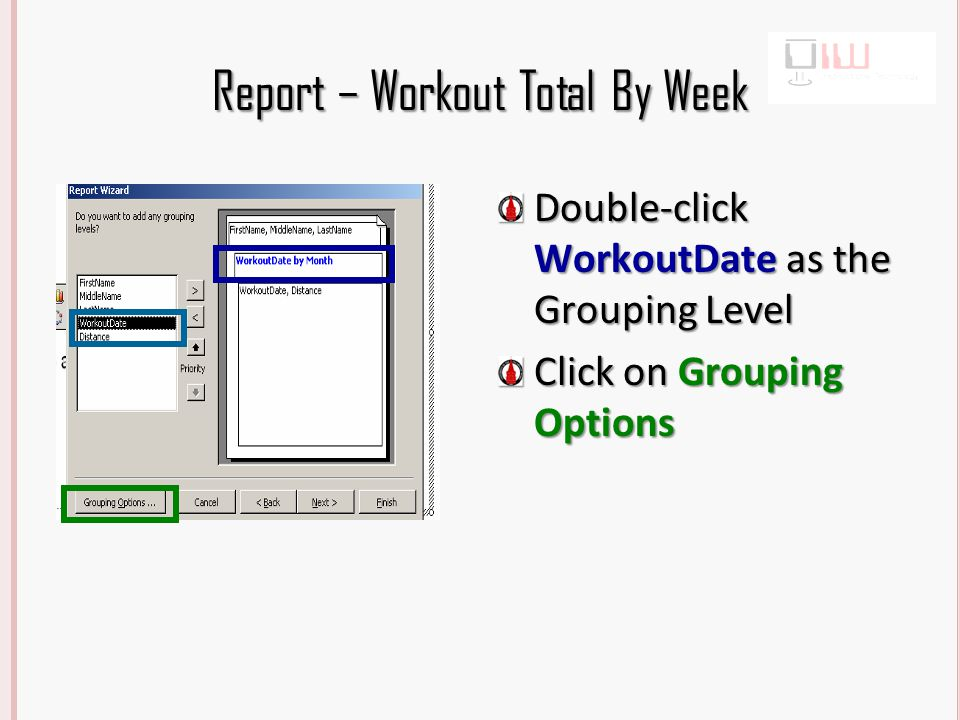 Report – Workout Total By Week Double-click WorkoutDate as the Grouping Level Click on Grouping Options