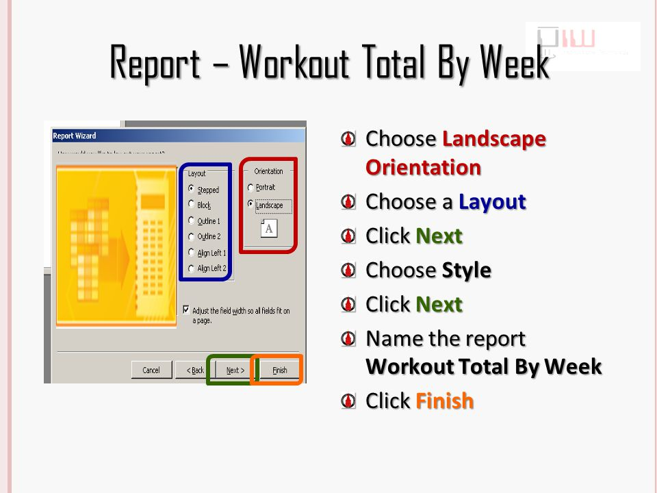 Report – Workout Total By Week Choose Landscape Orientation Choose a Layout Click Next Choose Style Click Next Name the report Workout Total By Week Click Finish