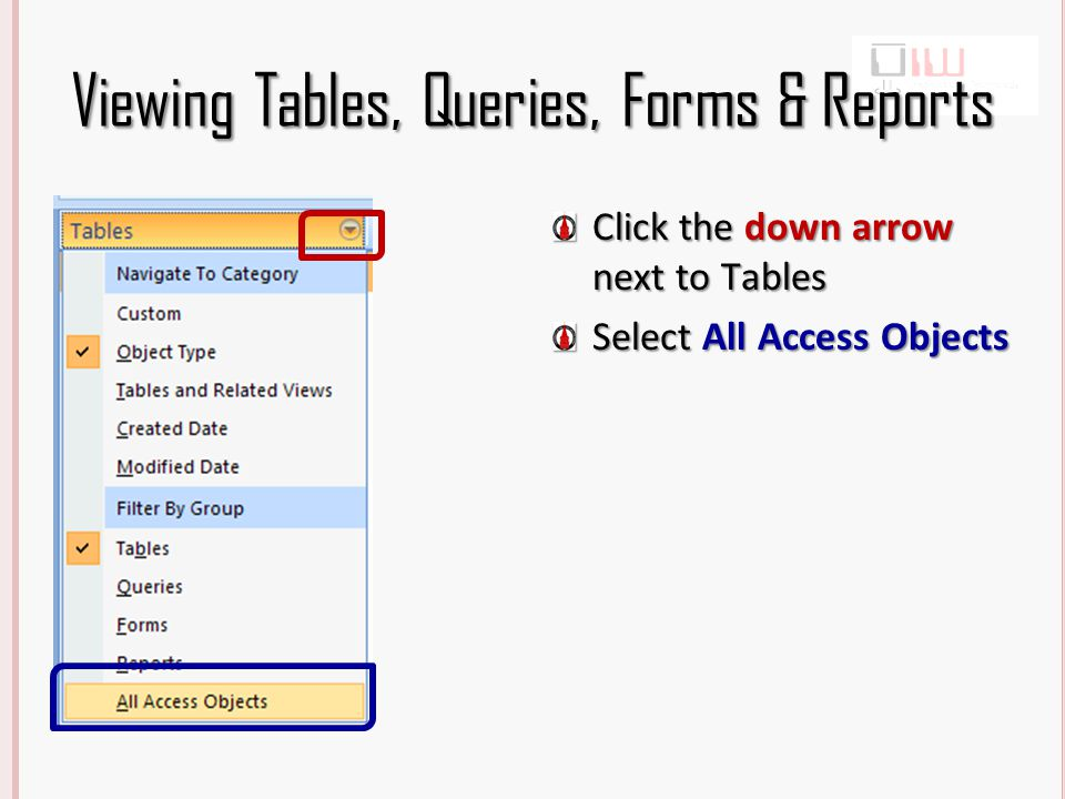 Viewing Tables, Queries, Forms & Reports Click the down arrow next to Tables Select All Access Objects
