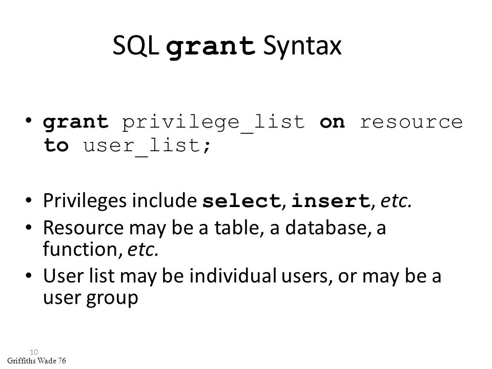 10 SQL grant Syntax grant privilege_list on resource to user_list; Privileges include select, insert, etc.