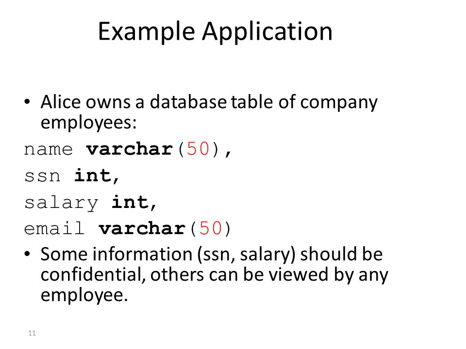 11 Example Application Alice owns a database table of company employees: name varchar(50), ssn int, salary int, email varchar(50) Some information (ssn, salary) should be confidential, others can be viewed by any employee.