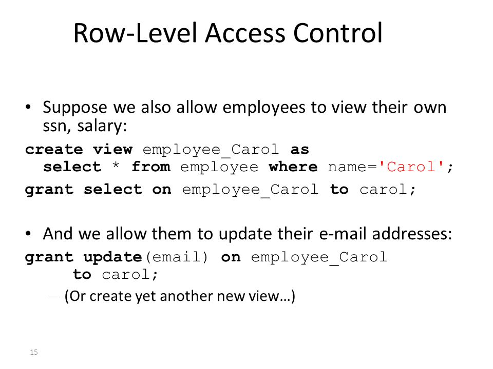 15 Row-Level Access Control Suppose we also allow employees to view their own ssn, salary: create view employee_Carol as select * from employee where name= Carol ; grant select on employee_Carol to carol; And we allow them to update their e-mail addresses: grant update(email) on employee_Carol to carol; – (Or create yet another new view…)
