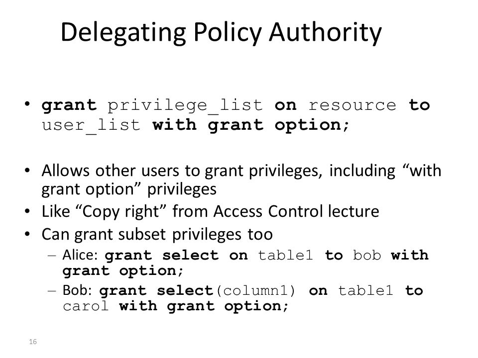 16 Delegating Policy Authority grant privilege_list on resource to user_list with grant option; Allows other users to grant privileges, including with grant option privileges Like Copy right from Access Control lecture Can grant subset privileges too – Alice: grant select on table1 to bob with grant option; – Bob: grant select(column1) on table1 to carol with grant option;