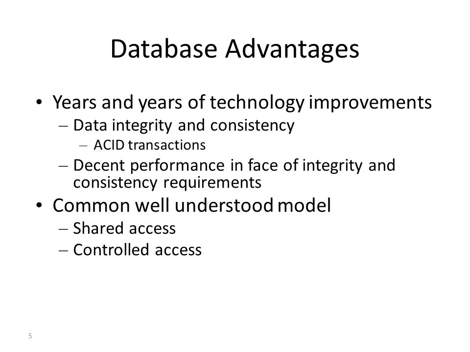 5 Database Advantages Years and years of technology improvements – Data integrity and consistency – ACID transactions – Decent performance in face of integrity and consistency requirements Common well understood model – Shared access – Controlled access