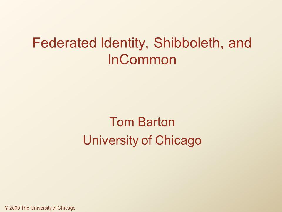 Federated Identity, Shibboleth, and InCommon Tom Barton University of Chicago © 2009 The University of Chicago