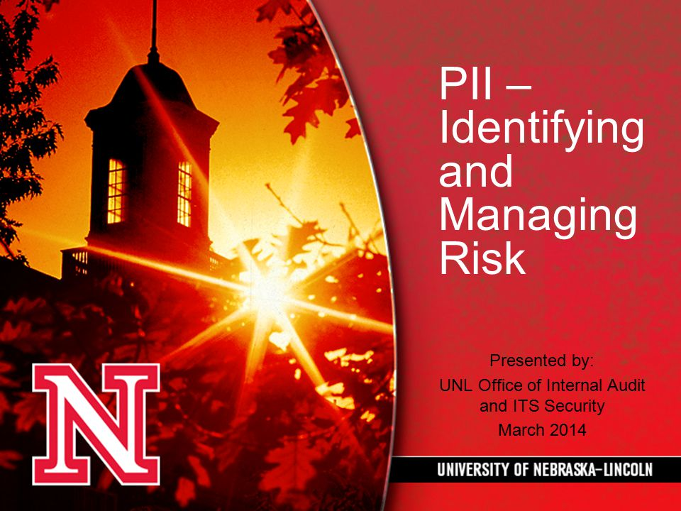 PII – Identifying and Managing Risk Presented by: UNL Office of Internal Audit and ITS Security March 2014