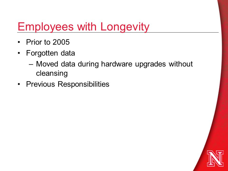 Employees with Longevity Prior to 2005 Forgotten data –Moved data during hardware upgrades without cleansing Previous Responsibilities