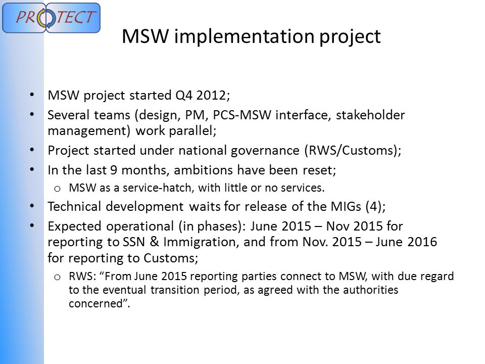 MSW project started Q4 2012; Several teams (design, PM, PCS-MSW interface, stakeholder management) work parallel; Project started under national governance (RWS/Customs); In the last 9 months, ambitions have been reset; o MSW as a service-hatch, with little or no services.