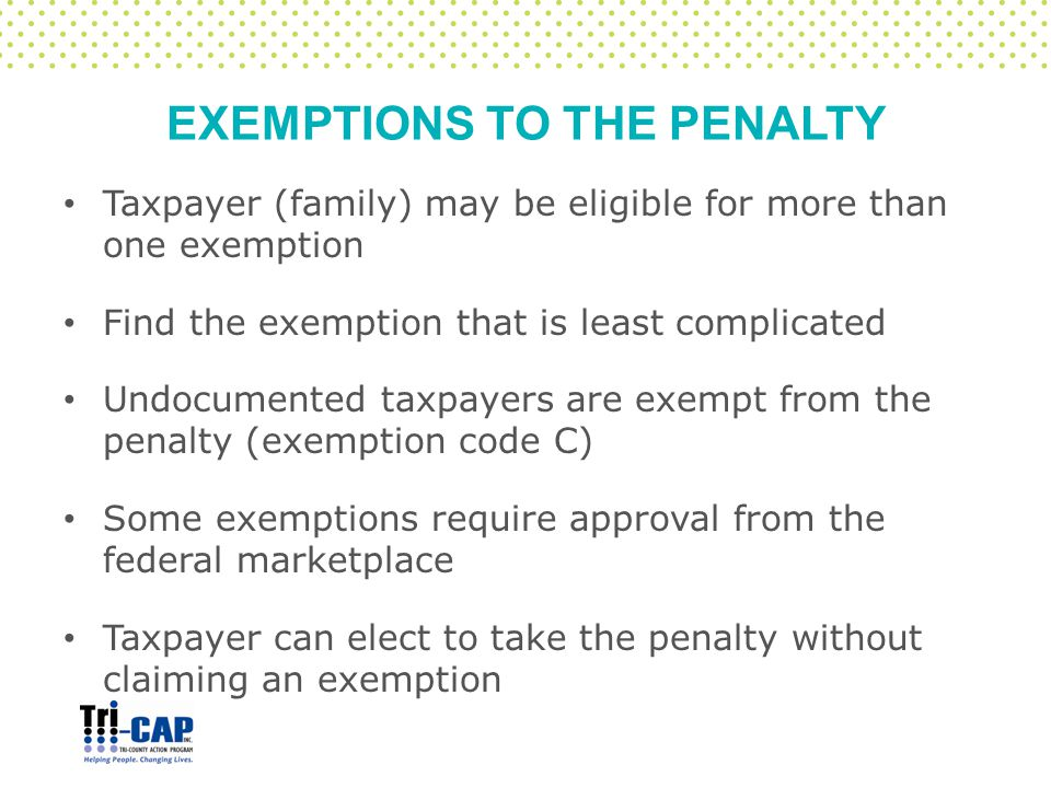 EXEMPTIONS TO THE PENALTY Taxpayer (family) may be eligible for more than one exemption Find the exemption that is least complicated Undocumented taxpayers are exempt from the penalty (exemption code C) Some exemptions require approval from the federal marketplace Taxpayer can elect to take the penalty without claiming an exemption