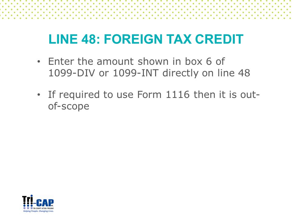 LINE 48: FOREIGN TAX CREDIT Enter the amount shown in box 6 of 1099-DIV or 1099-INT directly on line 48 If required to use Form 1116 then it is out- o