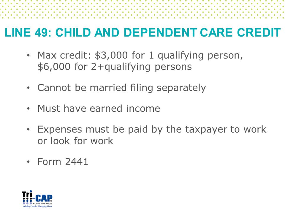 LINE 49: CHILD AND DEPENDENT CARE CREDIT Max credit: $3,000 for 1 qualifying person, $6,000 for 2+qualifying persons Cannot be married filing separate