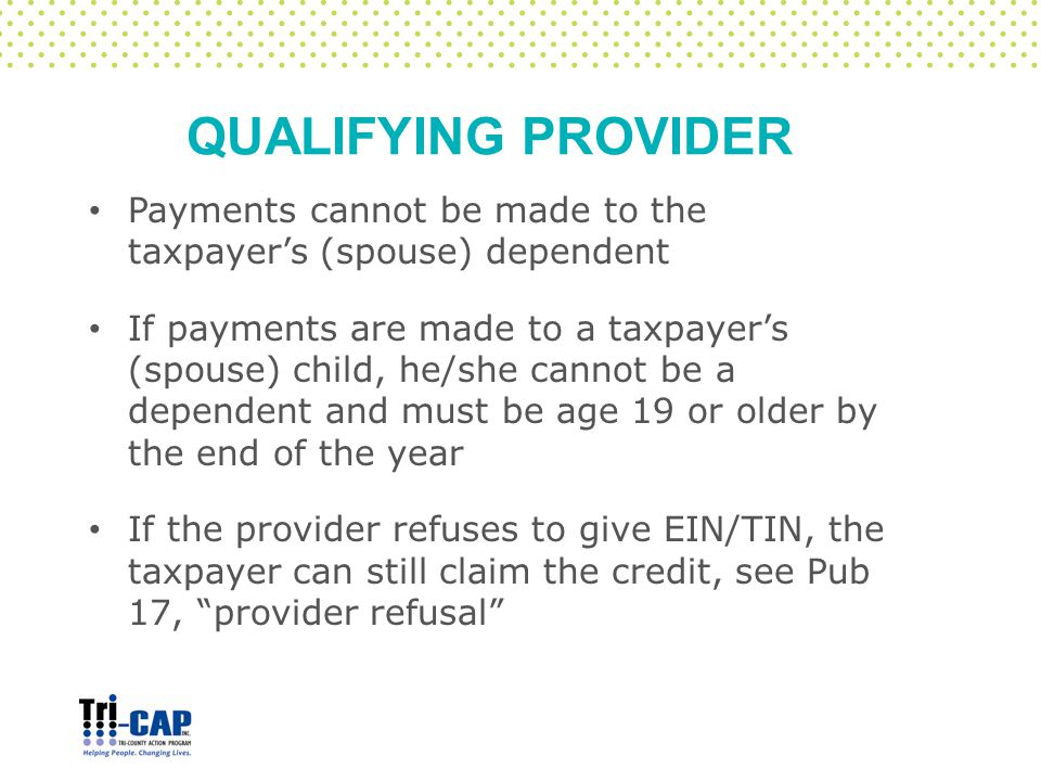 QUALIFYING PROVIDER Payments cannot be made to the taxpayer's (spouse) dependent If payments are made to a taxpayer's (spouse) child, he/she cannot be a dependent and must be age 19 or older by the end of the year If the provider refuses to give EIN/TIN, the taxpayer can still claim the credit, see Pub 17, provider refusal