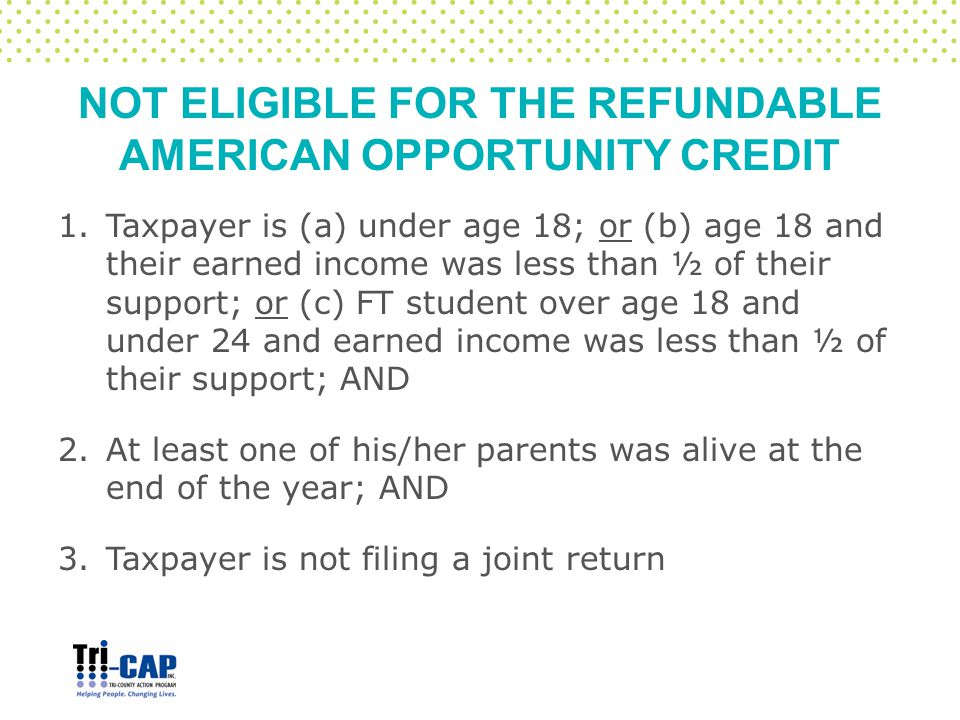 NOT ELIGIBLE FOR THE REFUNDABLE AMERICAN OPPORTUNITY CREDIT 1.Taxpayer is (a) under age 18; or (b) age 18 and their earned income was less than ½ of their support; or (c) FT student over age 18 and under 24 and earned income was less than ½ of their support; AND 2.At least one of his/her parents was alive at the end of the year; AND 3.Taxpayer is not filing a joint return
