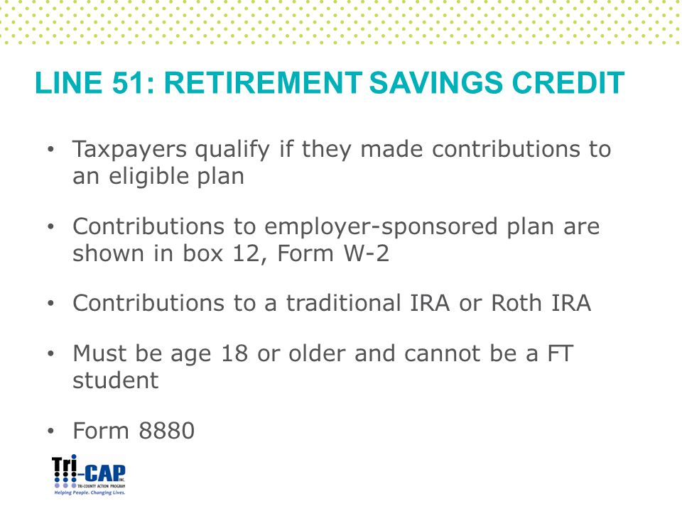 LINE 51: RETIREMENT SAVINGS CREDIT Taxpayers qualify if they made contributions to an eligible plan Contributions to employer-sponsored plan are shown in box 12, Form W-2 Contributions to a traditional IRA or Roth IRA Must be age 18 or older and cannot be a FT student Form 8880